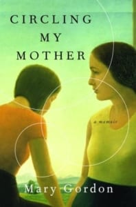 , Circling My Mother: A Memoir by Mary Gordon