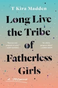 , Long Live the Tribe of Fatherless Girls by T Kira Madden